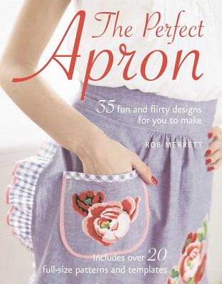 The Perfect Apron: 35 Fun and Flirty Designs for You to Make - Merrett, Rob