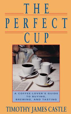 The Perfect Cup: A Coffee Lover's Guide to Buying, Brewing, and Tasting - Castle, Timothy J