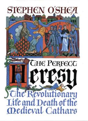 The Perfect Heresy: The Revolutionary Life and Death of the Medieval Cathars - O'Shea, Stephen