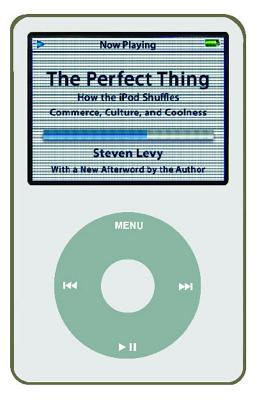 The Perfect Thing: How the iPod Shuffles Commerce, Culture, and Coolness - Levy, Steven