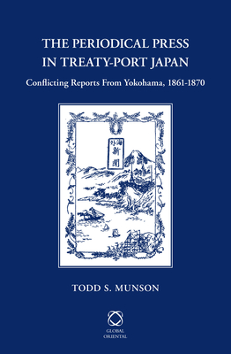 The Periodical Press in Treaty-Port Japan: Conflicting Reports from Yokohama, 1861-1870 - Munson, Todd S
