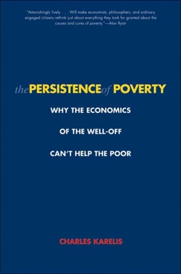 The Persistence of Poverty: Why the Economics of the Well-Off Can't Help the Poor - Karelis, Charles H