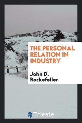 The Personal Relation in Industry - Rockefeller, John D, Senator