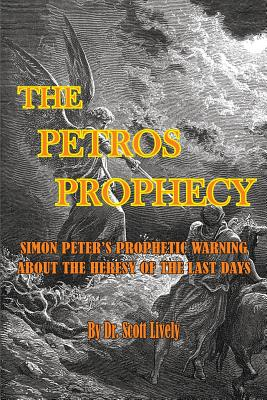 The Petros Prophecy: Simon Peter's Prophetic Warning about the Heresy of the Last Days - Lively, Scott