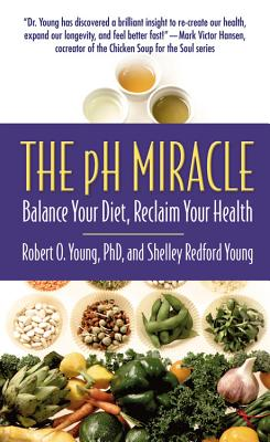 The PH Miracle: Balance Your Diet, Reclaim Your Health - Young, Robert O, PH.D., and Young, Shelley Redford