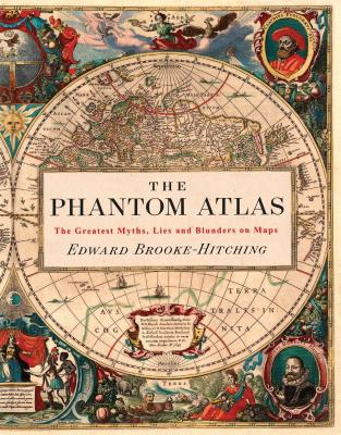 The Phantom Atlas: The Greatest Myths, Lies and Blunders on Maps (Historical Map and Mythology Book, Geography Book of Ancient and Antique Maps) - Brooke-Hitching, Edward
