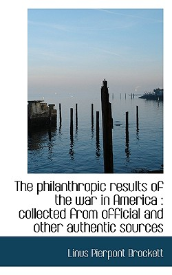 The Philanthropic Results of the War in America: Collected from Official and Other Authentic Source - Brockett, Linus Pierpont