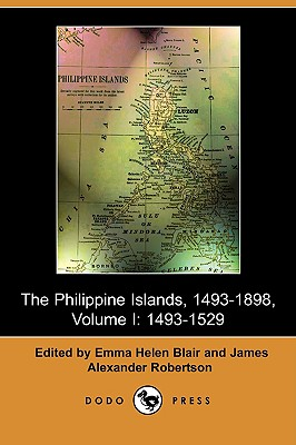The Philippine Islands, 1493-1803, Volume I: 1493-1529 (Dodo Press) - Blair, Emma Helen (Editor), and Robertson, James Alexander (Editor), and Bourne, Edward Gaylord (Introduction by)