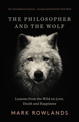 The Philosopher and the Wolf: Lessons From the Wild on Love, Death and Happiness - Rowlands, Mark