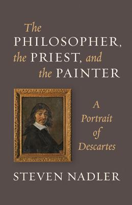 The Philosopher, the Priest, and the Painter: A Portrait of Descartes - Nadler, Steven