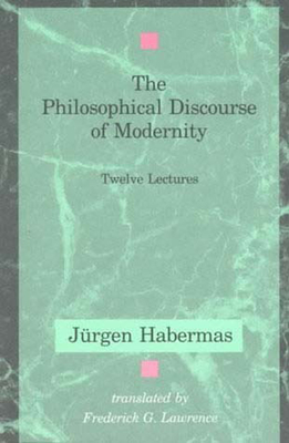 The Philosophical Discourse of Modernity: Twelve Lectures - Habermas, Jurgen, and Lawrence, Frederick G (Translated by)