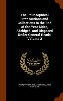 The Philosophical Transactions and Collections to the End of the Year MDCC, Abridged, and Disposed Under General Heads, Volume 2 - Lowthorp, John, and Royal Society (Great Britain) (Creator)