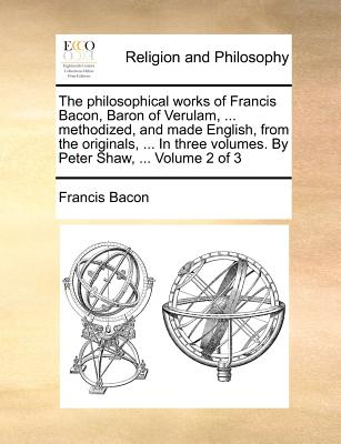 The Philosophical Works of Francis Bacon, Baron of Verulam, ... Methodized, and Made English, from the Originals, ... in Three Volumes. by Peter Shaw, ... Volume 2 of 3 - Bacon, Francis