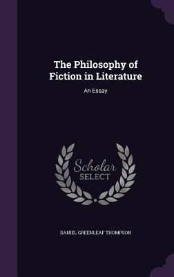 The Philosophy of Fiction in Literature: An Essay - Thompson, Daniel Greenleaf