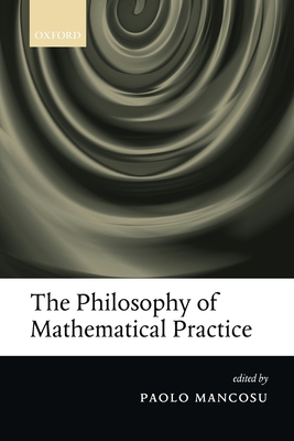 The Philosophy of Mathematical Practice - Mancosu, Paolo (Editor)