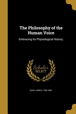 The Philosophy of the Human Voice: Embracing Its Physiological History; - Rush, James 1786-1869 (Creator)