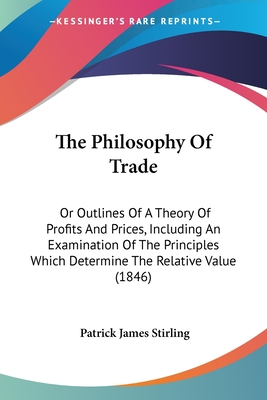 The Philosophy of Trade: Or Outlines of a Theory of Profits and Prices, Including an Examination of the Principles Which Determine the Relative Value (1846) - Stirling, Patrick James