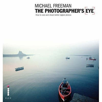 The Photographer's Eye: Composition and Design for Better Digital Photos - Freeman, Michael