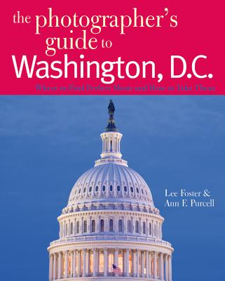 The Photographer's Guide to Washington, D.C.: Where to Find Perfect Shots and How to Take Them - Foster, Lee, and Purcell, Ann F