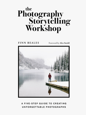 The Photography Storytelling Workshop: A Five-Step Guide to Creating Unforgettable Photographs - Beales, Finn, and Strohl, Alex (Foreword by)