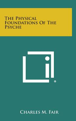 The Physical Foundations of the Psyche - Fair, Charles M