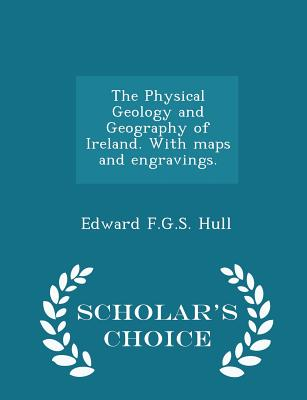 The Physical Geology and Geography of Ireland. with Maps and Engravings. - Scholar's Choice Edition - Hull, Edward F G S