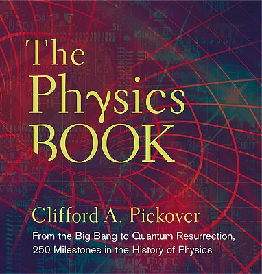 The Physics Book: From the Big Bang to Quantum Resurrection, 250 Milestones in the History of Physics - Pickover, Clifford A.