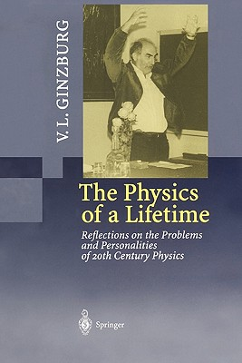 The Physics of a Lifetime: Reflections on the Problems and Personalities of 20th Century Physics - Ginzburg, V. L., and Aksent'Eva, M.S. (Translated by)