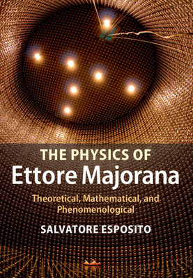 The Physics of Ettore Majorana: Theoretical, Mathematical, and Phenomenological - Esposito, Salvatore