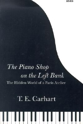 The Piano Shop on the Left Bank: The Hidden World of a Paris Atelier - Carhart, Thaddeus