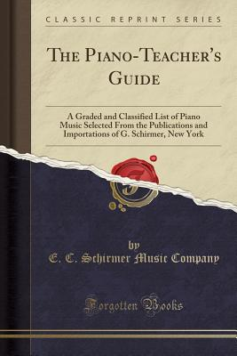 The Piano-Teacher's Guide: A Graded and Classified List of Piano Music Selected from the Publications and Importations of G. Schirmer, New York (Classic Reprint) - Company, E C Schirmer Music