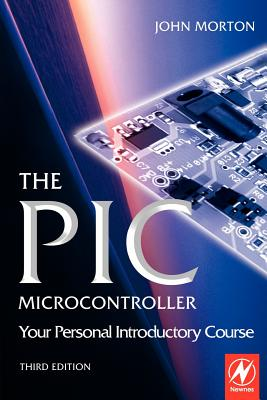 The PIC Microcontroller: Your Personal Introductory Course - Morton, John