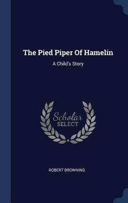 The Pied Piper of Hamelin: A Child's Story - Browning, Robert
