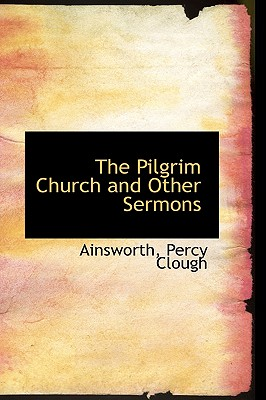 The Pilgrim Church and Other Sermons - Clough, Ainsworth Percy