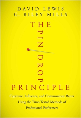 The Pin Drop Principle: Captivate, Influence, and Communicate Better Using the Time-Tested Methods of Professional Performers - Lewis, David, and Mills, G Riley