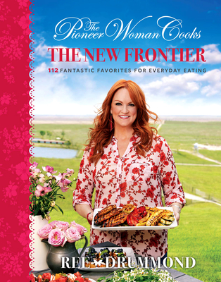 The Pioneer Woman Cooks: The New Frontier: 112 Fantastic Favorites for Everyday Eating - Drummond, Ree