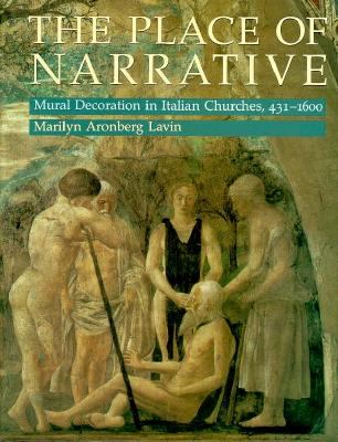 The Place of Narrative: Mural Decoration in Italian Churches, 431-1600 - Lavin, Marilyn Aronberg