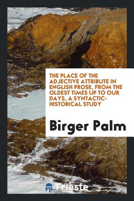 The Place of the Adjective Attribute in English Prose, from the Oldest Times Up to Our Days, a Syntactic-Historical Study - Palm, Birger