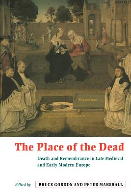 The Place of the Dead: Death and Rememberance in Late Medieval and Early Modern Europe - Gordon, Bruce (Editor), and Marshall, Peter (Editor)