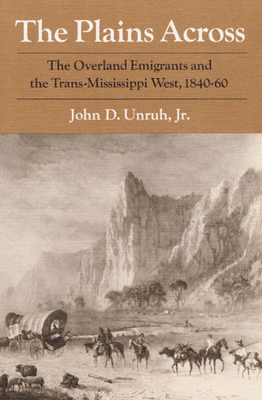The Plains Across: The Overland Emigrants and the Trans-Mississippi West, 1840-60 - Unruh, John D