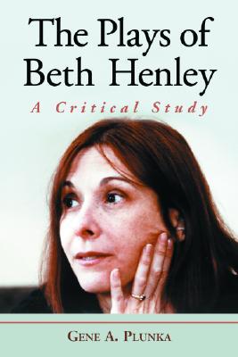 The Plays of Beth Henley: A Critical Study - Plunka, Genf A, and Plunka, Gene A, and McFarland & Company (Creator)