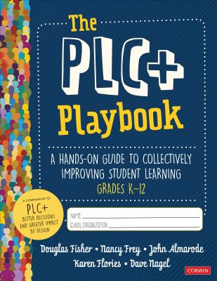 The Plc+ Playbook, Grades K-12: A Hands-On Guide to Collectively Improving Student Learning - Fisher, Douglas, and Frey, Nancy, and Almarode, John T