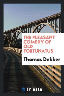 The Pleasant Comedy of Old Fortunatus - Dekker, Thomas