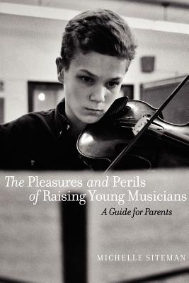 The Pleasures and Perils of Raising Young Musicians: A Guide for Parents - Siteman, Michelle