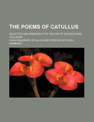 The Poems of Catullus: Selected and Prepared for the Use of Schools and Colleges - Primary Source Edition - Catullus, Caius Valerius