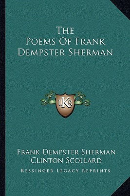 The Poems of Frank Dempster Sherman the Poems of Frank Dempster Sherman - Sherman, Frank Dempster, and Scollard, Clinton (Editor)