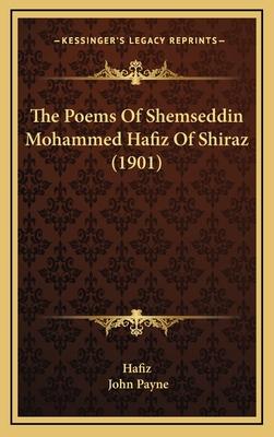 The Poems of Shemseddin Mohammed Hafiz of Shiraz (1901) - Hafiz, and Payne, John, Dr. (Editor)