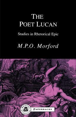 The Poet Lucan: Studies in Rhetorical Epic - Morford, Mark P O
