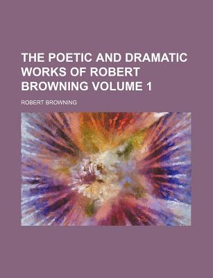 The Poetic and Dramatic Works of Robert Browning Volume 1 - Browning, Robert