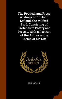 The Poetical and Prose Writings of Dr. John Lofland, the Milford Bard, Consisting of Sketches in Poetry and Prose ... with a Portrait of the Author and a Sketch of His Life - Lofland, John, Dr.
